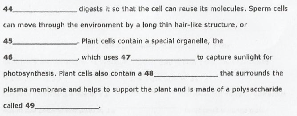digests it so that the cell can reuse its molecules. Sperm cells can move through the environment by a long thin hair-like structure, or 45 46 photosynthesis, Plant cells also contain a 48 plasma membrane and helps to support the plant and is made of a polysaccharide called 49 Plant cells contain a special organelle, the , which uses 47 to capture sunlight for that surrounds the