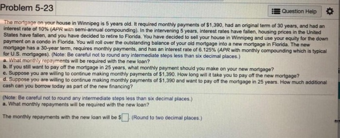 Problem 5-23 E Question Help The mortgage on your house in Winnipeg is 5 years old. It required monthly payments of $1,390, had an original term of 30 years, and had an interest rate of 10% ( R wan se annual compounding Inthe intervening 5years interest rates have fallen, housing pnces the United States have fallen, and you have decided to retire to Florida. You have decided to sell your house in Winnipeg and use your equity for the down payment on a condo in Florida. You will roll over the outstanding balance of your old mortgage into a new mortgage in Florida. The new mortgage has a 30-year term requires monthly payments, and has an interest rate of 6.125% APR with monthly compounding which is typical for U.S. mortgages). (Note: Be careful not to round any intermediate steps less than six decimal places.) a. What monthly repayments will be required with the new loan? b. If you still want to pay off the mortgage in 25 years, what monthly payment should you make on your new mortgage? c. Suppose you are willing to continue making monthly payments of $1,390. How long will it take you to pay off the new mortgage? d. Suppose you are willing to continue making monthly payments of $1,390 and want to pay off the mortgage in 25 years. How much additional cash can you borrow today as part of the new financing? Note: Be careful not to round any intermediate steps less than six decimal places.) a. What monthly repayments will be required with the new loan? The monthly repayments with the new loan will be s(Round to two decimal places.)
