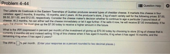 Problem 4-44 Question Heip several types of cheddar cheese. It markets this cheese in four The Laiterie de Coaticook in the Eastern Townships of Quebec produces varieties: aged 2 months, 9 months, 15 months, and 2 years. At the producers store, 2 kg of each variety sell for the following prices: $7 $9.50, $11.00, and $12.00, respectively. Consider the cheese makers decision whether to continue to age a particular 2-pound block of cheese. At 2 months, he can either sell the cheese immediately or let it age further. If he sells it now, he will receive $7.00 immediately. If he ages the cheese, he must give up the $7.00 today to receive a higher amount in the future. What is the IRR (expressed in percent per month) of the investment of giving up $70.00 today by choosing to store 20 kg of cheese that is currently 2 months old and instead selling 10 kg of this cheese when it has aged 9 months, 6 kg when it has aged 15 months, and the remaining 4 kg when it has aged 2 years? The IRR is □% per month. (Enter your response as a percent rounded to two decimal places.)