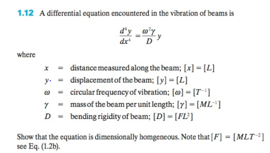 1.12 A differential equation encountered in the vibration of beams is where x distance measured along the beam; [x]- L] ydisplacementof the beam; [y] -L] ω circularfrequencyof vibration; [o]-[7-1] γ - mass of the beam per unit length; [7]-[ML-1] Dbending rigidity of beam; [D [FL] Show that the equation is dimensionally homgeneous. Note that [F see Eq. (I.2b). [MLT-2]