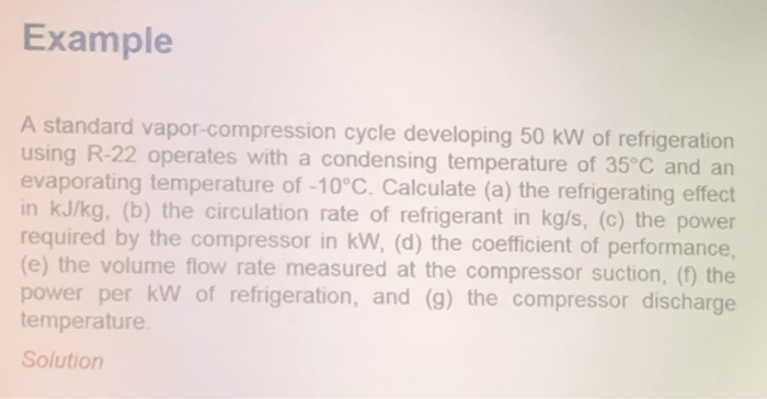 Example A standard vapor-compression cycle developing 50 kW of refrigeration using R-22 operates with a condensing temperature of 35 C and an evaporating temperature of -10°C. Calculate (a) the refrigerating effect in kJ/kg, (b) the circulation rate of refrigerant in kg/s, (c) the power required by the compressor in kW, (d) the coefficient of performance, (e) the volume flow rate measured at the compressor suction, (1) the power per kW of refrigeration, and (g) the compressor discharge temperature Solution