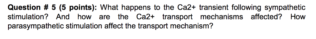 Question # 5 (5 points): What happens to the Ca2+ transient following sympathetic stimulation? And how are the Ca2+ transport mechanisms affected? How parasympathetic stimulation affect the transport mechanism?