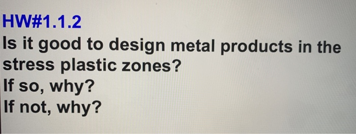 HW#1.1.2 Is it good to design metal products in the stress plastic zones? If so, why? If not, why?
