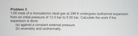 Problem 3 1.00 mole of a monoatomic ideal gas at 298 K undergoes isothermal expansion from an initial pressure of 12.0 bar to