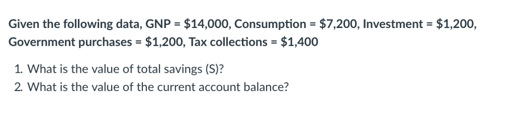 Given the following data, GNP $14,000, Consumption $7,200, Investment $1,200, Government purchases-$1,200, Tax collections = $1,400 1. What is the value of total savings (S)? 2. What is the value of the current account balance?