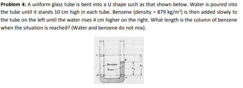 Problem 4: A uniform glass tube is bent into a U shape such as that shown below. Water is poured into the tube until it stands 10 cm high in each tube. Benzene (density 879 kg/m3) is then added slowly to the tube on the left until the water rises 4 cm higher on the right. What length is the column of benzene when the situation is reached? (Water and benzene do not mix) BenzeneT Water