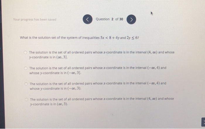 Your progress has been saved Question 2 of 30 What is the solution set of the system of inequalities 5x < 8+4y and 2y S 6? O The solution is the set of all ordered pairs whose x-coordinate is in the interval (4, oo) and whose y-coordinate is in (oo, 3] The solution is the set of all ordered pairs whose x-coordinate is in the interval (-0o, 4) and whose y-coordinate is in (-0o, 3]. O The solution is the set of all ordered pairs whose x-coordinate is in the interval (-00, 4) and whose y-coordinate is in (-o0, 3). The solution is the set of all ordered pairs whose x-coordinate is in the interval (4, oo) and whose y-coordinate is in (oo, 3).
