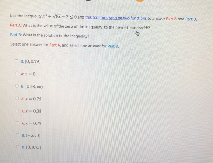 Use the inequality 3&x-3 3 0 and this tool for graphing.two functions to answer Part A and Part B. Part A: What is the value of the zero of the inequality, to the nearest hundredth Part B: What is the solution to the inequality? Select one answer for Part A and select one answer for Part B. O B: [0,0.79 B: [0.38, oo) Ax 0.75 A:x= 0.38 A:x0.79 B: [0,0.75]