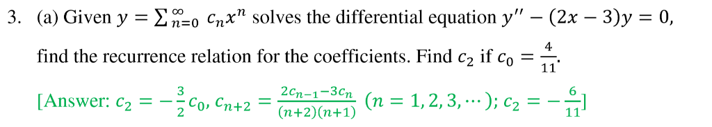 3. (a) Given y cnx solves the differential equation y - (2x -3)y 0, 4 find the recurrence relation for the coefficients. Find c2 if co- 2cn-1-3cn 6 [Answer: Co. Cn+2(n+2)(n+1) Co, Cn