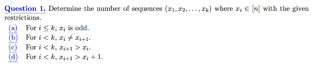 Question 1. Determine the number of sequences (xi, r2, ..., xk) where xi E [n] with the given restrictions (a) (b) (c) (d) For i < k, xi is odd For i < k, xiメXi+1. For i < k, xi+1 〉 Xi. For i<k,xi+1 〉Xi + 1