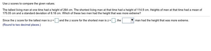 Use z scores to compare the given values. The tallest living man at one time had a height of 264 cm. The shortest living man at that time had a height of 114.9 cm. Heights of men at that time had a mean of 175.05 cm and a standard deviation of 8.18 cm. Which of these two men had the height that was more extreme? Since the z score for the tallest man is z =□and the z score for the shortest man is Round to two decimal places , te ▼| man had the height that was more extreme.