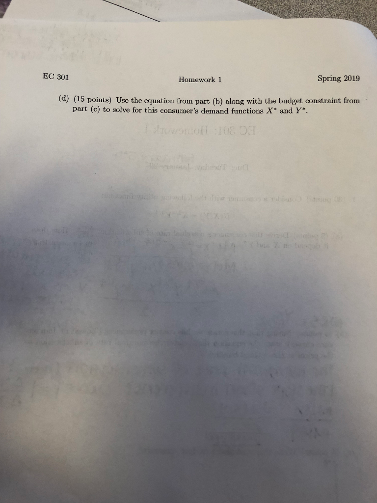 EC 301 Spring 2019 Homework 1 (d) (15 points) Use the equation from part (b) along with the budget constraint from part (c) to solve for this consumers demand functions X* and Y