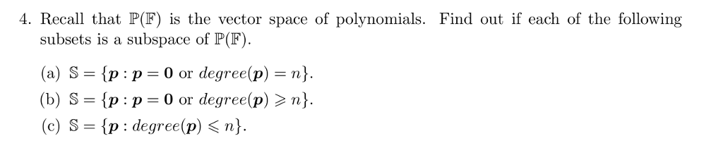 4. Recall that P(F) is the vector space of polynomials. Find out if each of the following subsets is a subspace of P(F) (a) S (p : p-0 or degree(p)-n) (b) S- {p:p-0 or degree(p) > nl (c) S-Ip: degree(p) < nf