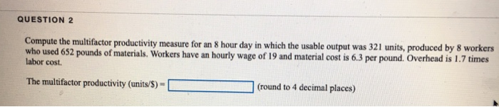 QUESTION 2 Compute the multifactor productivity measure for an 8 hour day in which the usable output was 321 units, produced by 8 workers who used 652 pounds of materials. Workers have an hourly wage of 19 and material cost is 6.3 pe labor cost r pound. Overhead is 1.7 times The multifactor productivity (units/S)-(round to 4 decimal places)