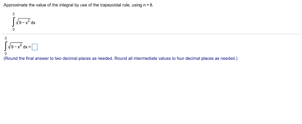 Approximate the value of the integral by use of the trapezoidal rule, using n 8 9-x2 dx 9-x2 dx = (Round the final answer to two decimal places as needed. Round all intermediate values to four decimal places as needed.)