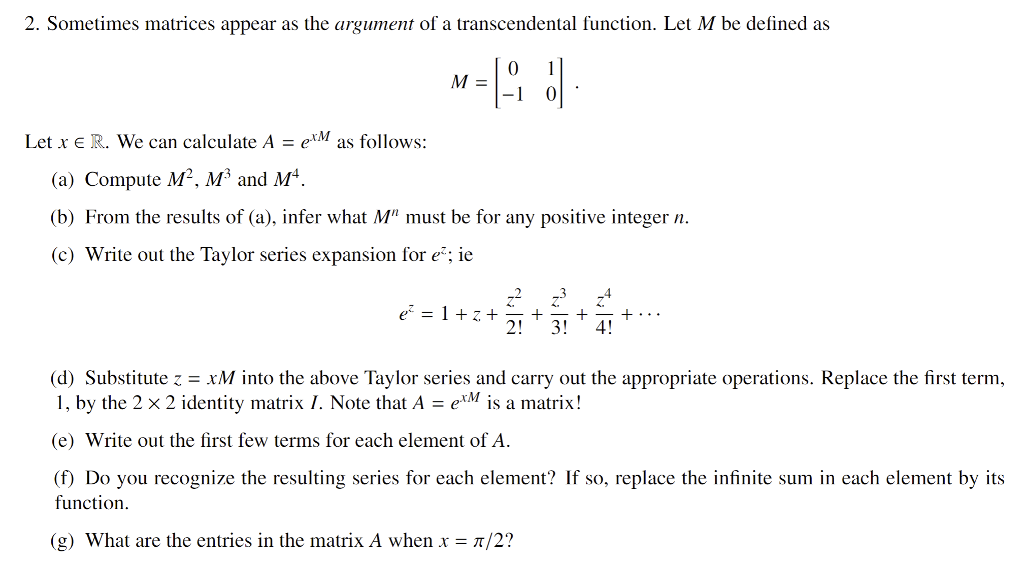 2. Sometimes matrices appear as the argument of a transcendental function. Let M be defined as -1 Let xe R. We can calculate A -eM as follows: (a) Compute M. M and M b) From the results of (a), infer what M must be for any positive integer n. c) Write out the Taylor series expansion for e; ie 23 4 2 34 d) SubstitutexM into the above Taylor series and carry out the appropriate operations. Replace the first term, i, by the 2 2 identity matrix . Note thatA erM İs a matrix! e) Write out the first few terms for each element of A. (f) Do you recognize the resulting series for each element? If so, replace the infinite sum in each element by its function (g What are the entries in the matrix A when x/2?