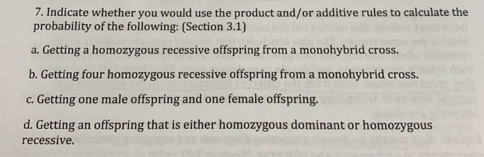 7. Indicate whether you would use the product and/or additive rules to calculate the probability of the following: (Section 3.1) a. Getting a homozygous recessive offspring from a monohybrid cross. b. Getting four homozygous recessive offspring from a monohybrid cross c. Getting one male offspring and one female offspring. d. Getting an offspring that is either homozygous dominant or homozygous recessive