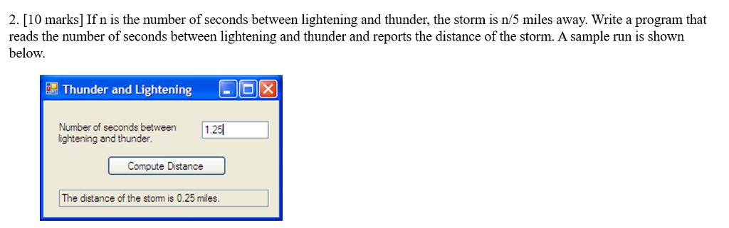 2. [10 marks] If n is the number of seconds between lightening and thunder, the storm is n/5 miles away. Write a program that reads the number of seconds between lightening and thunder and reports the distance of the storm. A sample run is shown below. Thunder and Lightening Number of seconds between lightening and thunder 1.25 Compute Distance The distance of the stom is 0.25 miles.