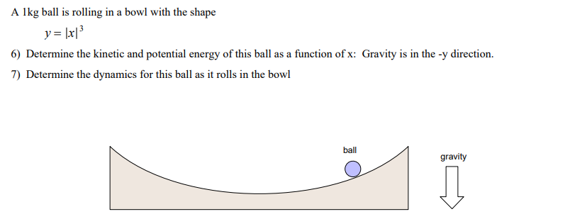 A lkg ball is rolling in a bowl with the shape 6) Determine the kinetic and potential energy of this ball as a function of x: Gravity is in the -y direction 7) Determine the dynamics for this ball as it rolls in the bowl ball gravity