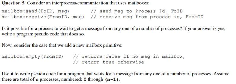Question 5: Consider an interprocess-communication that uses mailboxes: mailbox:send (ToID, msg) mailbox:receive (FromID, msg) // receive msg from process id, FromID // send msg to Process Id, ToID write a program pseudo code that does so. Now, consider the case that we add a new mailbox primitive mailbox:empty (FromID) // returns false if no msg in mailbox, // return true otherwise Use it to write pseudo code for a program that waits for a message from any one of a number of processes. there are total of n processes, numbered: 0 through (n-1). Asan