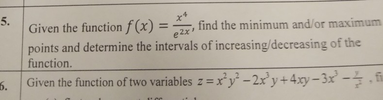 4 5. | Given the function f(x) =-, find the minimum and/or maximum points and determine the intervals of increasing/decreasing of the function. 2,2 | Given the function oftwo variables z=ry2-2x3y +4xy-3x3-F,fi 6.