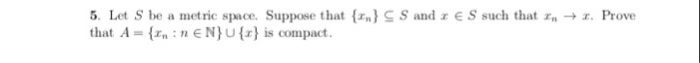 5. Let S be a metric space. Suppose that {r.) S S andェ that A-fxn :nENU is compact S such that r → z. Prove