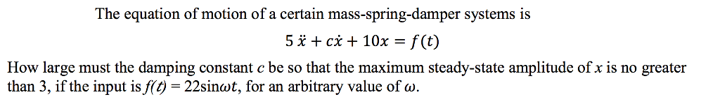 The equation of motion of a certain mass-spring-damper systems is 5% + cx + 10x-f(t) large must the damping constant c be so that the How maximum steady-state amplitude of x is no greater than 3, if the input is f(t-22sinot, for an arbitrary value of a.