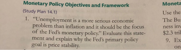 Monetary Policy Objectives and Framewor (Study Plan 14.1) 1. Monetz Use the The Bu ness inv $2.3 tril 9. Ex on Unemployment is a more serious economic problem than inflation and it should be the focus ment and explain why the Feds primary policy goal is price stability.