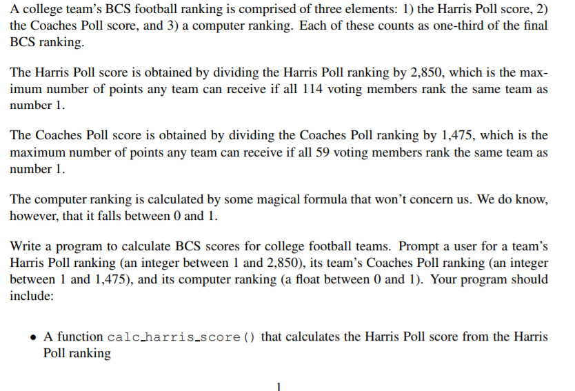 A college teams BCS football ranking is comprised of three elements: 1) the Harris Poll score, 2) the Coaches Poll score, and 3) a computer ranking. Each of these counts as one-third of the final BCS ranking. The Harris Poll score is obtained by dividing the Harris Poll ranking by 2,850, which is the max imum number of points any team can receive if all 114 voting members rank the same team as number 1 The Coaches Poll score is obtained by dividing the Coaches Poll ranking by 1,475, which is the maximum number of points any team can receive if all 59 voting members rank the same team as number 1 however, that it falls between 0 and Write a program to calculate BCS scores for college football teams. Prompt a user for a teams Harris Poll ranking (an integer between 1 and 2,850), its teams Coaches Poll ranking (an integer between 1 and 1,475), and its computer ranking (a float between 0 and 1). Your program should include: A function calc_harris.score () that calculates the Harris Poll score from the Harris Poll ranking