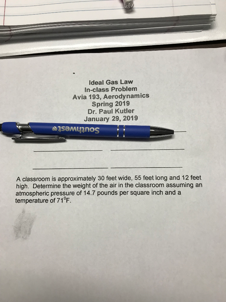 Ideal Gas Law In-class Problem Avia 193, Aerodynamics Spring 2019 Dr. Paul Kutler January 29, 2019 A classroom is approximately 30 feet wide, 55 feet long and 12 feet high. Determine the weight of the air in the classroom assuming an atmospheric pressure of 14.7 pounds per square inch and a temperature of 71°F