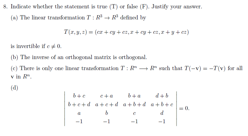 8. Indicate whether the statement is true (T) or false (F). Justify your answer (a) The linear transformation T: 3R3 defined by is invertible if c 0. (b) The inverse of an orthogonal matrix is orthogonal. (c) There is only one linear transformation T : Rn → Rn such that T(-v) v in Rn -T(v) for all