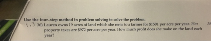 Use the four-step method in problem solving to solve the problem. 3 36) Lauren owns 19 acres of land which she rents to a farmer for $1501 per acre per year. Her 3 property taxes are $972 per acre per year. How much profit does she make on the land each year?