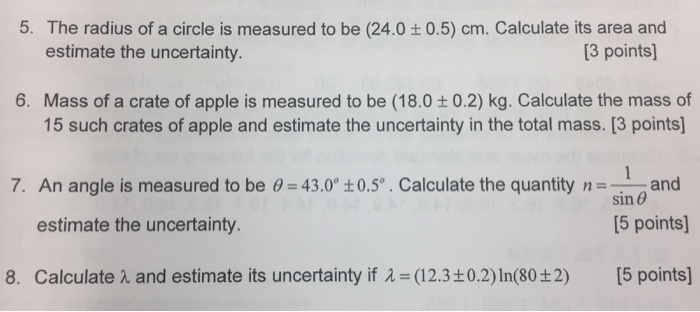 5. The radius of a circle is measured to be (24.0 0.5) cm. Calculate its area and estimate the uncertainty. [3 points] 6. Mass of a crate of apple is measured to be (18.0 t0.2) kg. Calculate the mass of 15 such crates of apple and estimate the uncertainty in the total mass. [3 points 7. An angle is measured to be 0 43.0 t0.5o. Calculate the quantity nand sin θ [5 points] estimate the uncertainty 8. Calculate λ and estimate its uncertainty if λ= (12.3±0.2) In(80±2) [5 points]