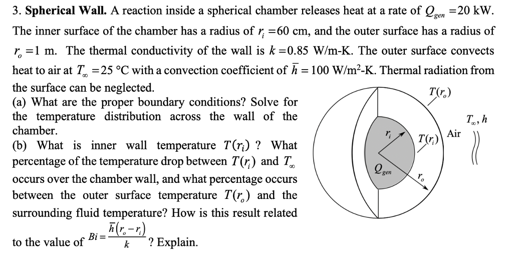 3. Spherical Wall. A reaction inside a spherical chamber releases heat at a rate of Qn -20 kW The inner surface of the chamber has a radius of r -60 cm, and the outer surface has a radius of 艺=1 m. The thermal conductivity of the wall is k=0.85 W/m-K. The outer surface convects heat to air at 25 °C with a convection coefficient of h-100 W/m2-K. Thermal radiation from the surface can be neglected. (a) What are the proper boundary conditions? Solve for the temperature distribution across the wall of the chamber. (b) What is inner wall temperature T(η) ? What percentage of the temperature drop between T(r;) and T,. occurs over the chamber wall, and what percentage occurs between the outer surface temperature T(r,) and the surrounding fluid temperature? How is this result related gen h(r-r) to the value of k ? Explain