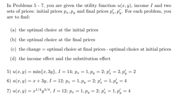 In Problems 5 - 7, you are given the utility function u(x, y), income I and two sets of prices: initial prices pa.Py and final prices prpy. For each problem, you are to find: (a) the optimal choice at the initial prices (b) the optimal choice at the final prices (c) the change optimal choice at final prices- optimal choice at initial prices (d) the income effect and the substitution effect 5) u(z, y)-min(z, 3y), 1-14; P.-1, Pv-2, P,-2, p,-2