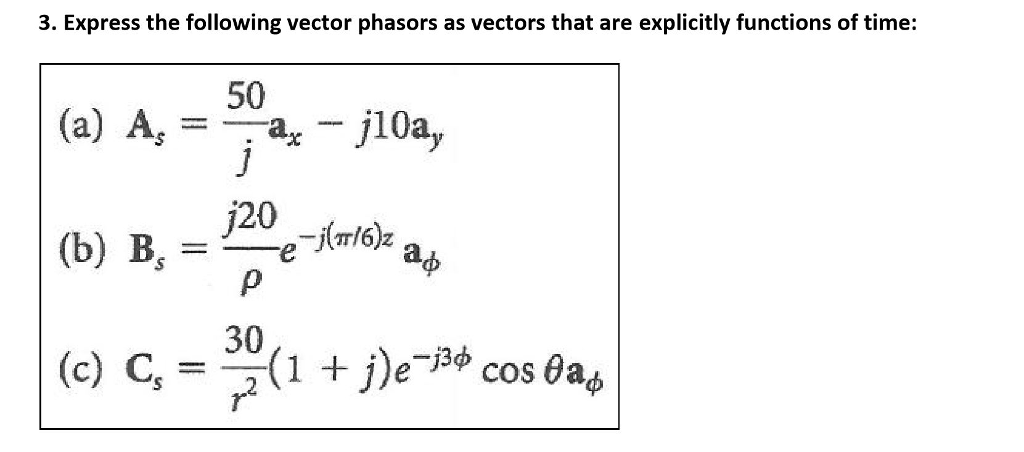 3. Express the following vector phasors as vectors that are explicitly functions of time: 50 (a) As =-ax-J10a, π/6)2 (b) B. =-e аф 30