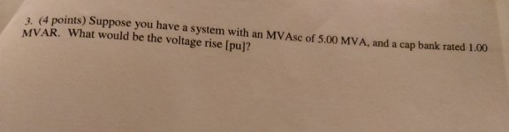 3. (4 points) Suppose you have a system with an MVAsc of 5.00 MVA, and a cap bank rated 1.00 MVAR. What would be the voltage rise [pul?