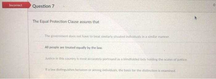 Question 7 The Equal Protection Clause assures that The government does not have to treat similarly situated individuals in a similar manner All people are treated equally by the law Justice in this country is most accurately portrayed as a blindfolded lady holding the scales of justice If a law distinguishes between or among individuals, the basis for the distinction is examined