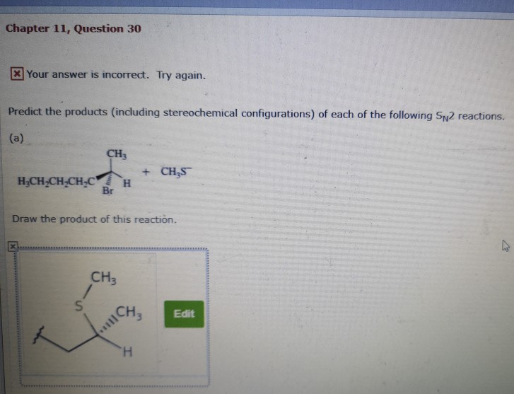 Chapter 11, Question 30 Your answer is incorrect. Try again. Predict the products (including stereochemical configurations) of each of the following SN2 reactions. CH3 + CHS H CH CH,CHCH Br Draw the product of this reaction. CH3 CH3 Edit