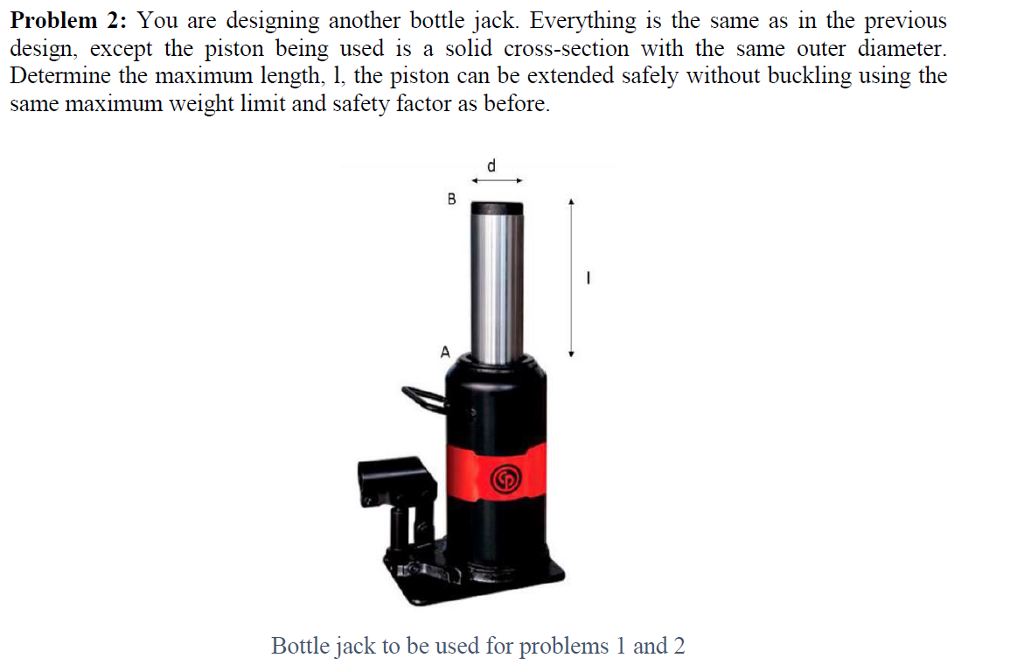 Problem 2: You are designing another bottle jack. Everything is the same as in the previous design, except the piston being used is a solid cross-section with the same outer diameter Determine the maximum length, 1, the piston can be extended safely without buckling using the same maximum weight limit and safety factor as before. the Deseam eseger te piston being useder bhorde Bottle jack to be used for problems 1 and 2