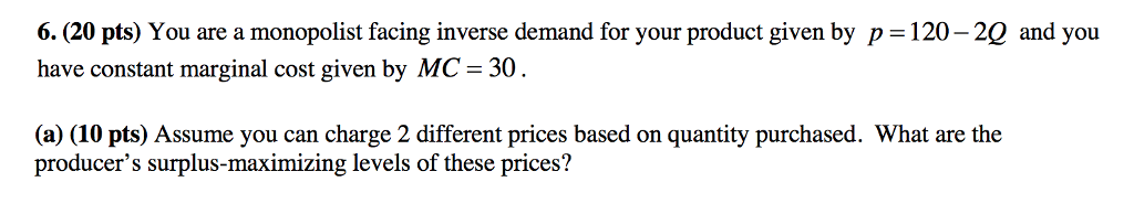 6. (20 pts) You are a monopolist facing inverse demand for your product given by p 120-2Q and you have constant marginal cost given by MC-30 (a) (10 pts) Assume you can charge 2 different prices based on quantity purchased. What are the producers surplus-maximizing levels of these prices?