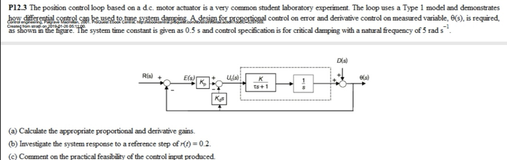 P12.3 The position control loop based on a d.c. motor actuator is a very common student laboratory experiment. The loop uses a Type 1 model and demonstrates how diferentl trn bs used to une system dampingA desimforprgnortinal control on error and derivative control on measured variable, 6(S). is required as showan n the tigure. Ihe system time constant is given as 0.5 s and control specfication is for crisical damping with a natural frequency of 5 rad s Dis) e(s) ts+1 (a) Calculate the appropriate proportional and derivative gains. (b) Investigate the system response to a reference step of rt 0.2 (c) Comment on the practical feasibility of the control input produced.