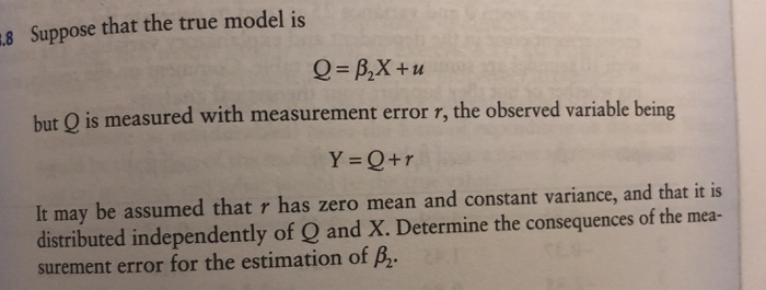 8 Suppose that the true model is but Q is measured with measurement error r, the observed variable being Y Q+r It may be assumed that r has zero mean and constant variance, and that it is distributed independently of Q and X. Determine the consequences of the mea- surement error for the estimation of B2