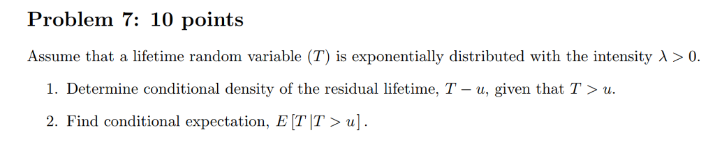 Problem 7: 10 points Assume that a lifetime random variable (T) is exponentially distributed with the intensity λ > 0. I. Determine conditional density of the residual lifetime, T-u, given that T 〉 u. 2. Find conditional expectation, E TT>u