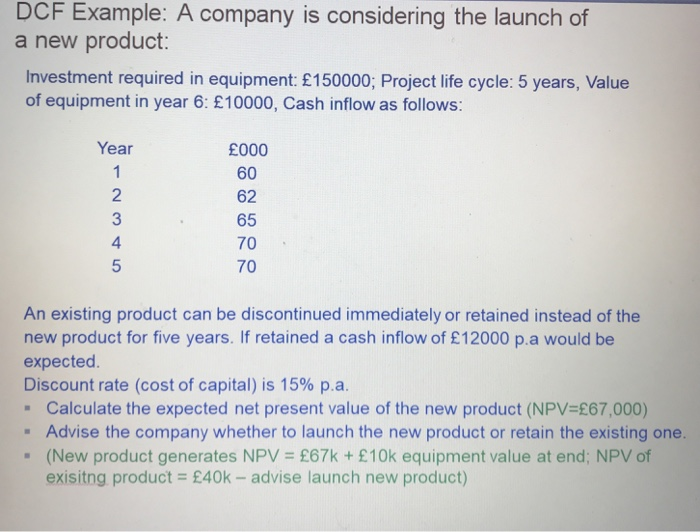 DCF Example: A company is considering the launch of a new product: Investment required in equipment: £150000; Project life cycle: 5 years, Value of equipment in year 6: £10000, Cash inflow as follows: Year 1 2 £000 60 62 65 70 70 4 5 An existing product can be discontinued immediately or retained instead of the new product for five years. If retained a cash inflow of £12000 pa would be expected Discount rate (cost of capital) is 15% pa. Calculate the expected net present value of the new product (NPV £67,000) Advise the company whether to launch the new product or retain the existing one. (New product generates NPV £67k + £10k equipment value at end; NPV of exisitng product £40k- advise launch new product)