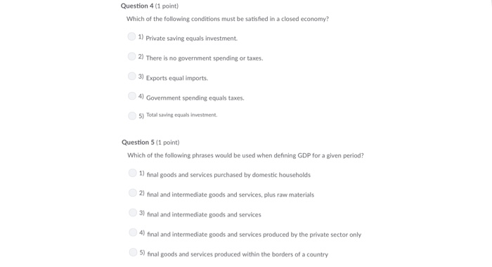 Question 4 (1 point) Which of the following conditions must be satisfied in a closed economy? )Private saving equals investment. 2) There is no government spending or taxes 3) Exports equal imnports 4) Govemment spending equals taxes 5) Total saving equals investment Question 5 (1 point) Which of the following phrases would be used when defining GDP for a given period? 1) final goods and services purchased by domestic households 2) final and intermediate goods and services, plus raw materials fonal and intemood an 4) final and intermediate goods and services produced by the private sector only 5) final goods and services produced within the borders of a country