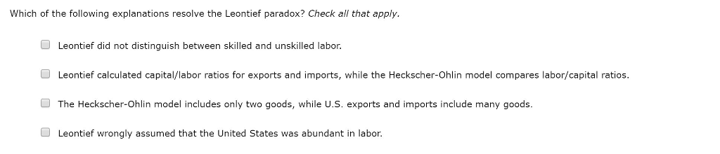 Which of the following explanations resolve the Leontief paradox? Check al that apply Leontief did not distinguish between skilled and unskilled labor. Leontief calculated capital/labor ratios for exports and imports, while the Heckscher-Ohlin model compares labor/capital ratios The Heckscher-Ohlin model includes only two goods, while U.S. exports and imports include many goods Leontief wrongly assumed that the United States was abundant in labor.