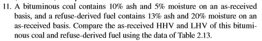 11, A bituminous coal contains 10% ash and 5% moisture on an as-received basis, and a refuse-derived fuel contains 13% ash and 20% moisture on an as-received basis. Compare the as-received HHV and LHV of this bitumi- nous coal and refuse-derived fuel using the data of Table 2.13.