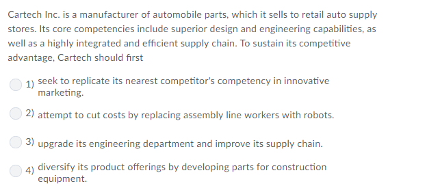 Cartech Inc. is a manufacturer of automobile parts, which it sells to retail auto supply stores. Its core competencies include superior design and engineering capabilities, as well as a highly integrated and efficient supply chain. To sustain its competitive advantage, Cartech should first 1) seek to replicate its nearest competitors competency in innovative marketing. 2) aiit:11ipt í:0 {.lri. со%is liy R.placing î1%:iembly lint: workers with robois. 3) upgrade its engineering department and improve its supply chain 4) diversify its product offerings by developing parts for construction