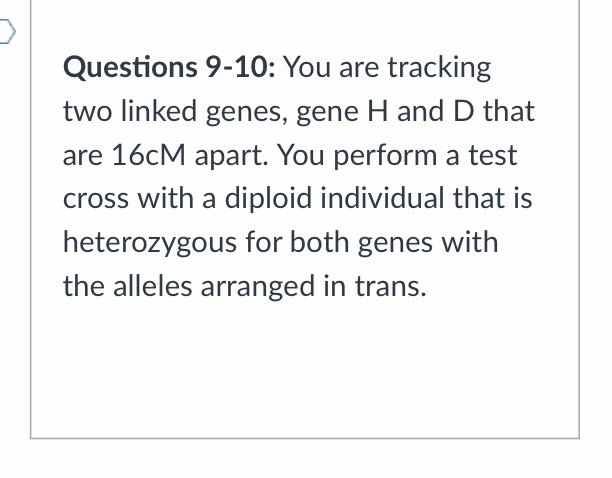 Questions 9-10: You are tracking two linked genes, gene H and D that are 16cM apart. You perform a test cross with a diploid individual that is heterozygous for both genes with the alleles arranged in trans.